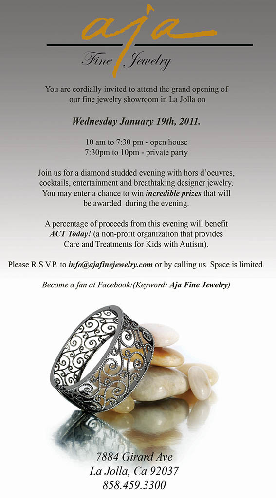 Join us on Wednesday January 19th, 2011 for grand opening of AJA FINE JEWELRY in La Jolla, San Diego. A diamond studded evening with hors d'oeuvres, cocktails, entertainment and breathtaking jewelry by Act Today�s supporter 'Michael John IMAGE' - designer of extraordinary fine jewelry. A percentage of proceeds from this evening will benefit ACT Today! 10 am to 7:30 pm - open house; 7:30 pm to 10 pm - private party. Please R.S.V.P. to info@ajafinejewelry.com. Space is limited. 7884 Girard Ave, La Jolla, CA 92307, 858-459-3300